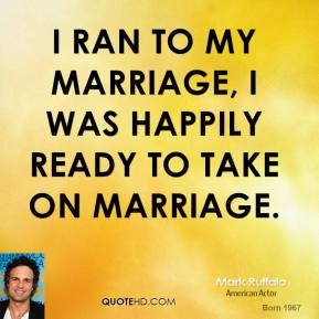 I ran to my marriage, I was happily ready to take on marriage.