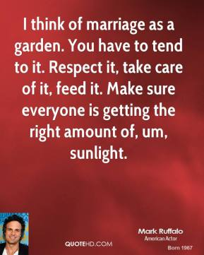 I think of marriage as a garden. You have to tend to it. Respect it, take care of it, feed it. Make sure everyone is getting the right amount of, um, sunlight.