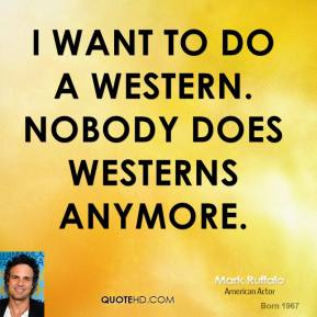 Mark Ruffalo - I want to do a western. Nobody does westerns anymore.