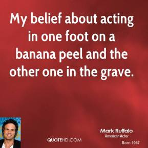 My belief about acting in one foot on a banana peel and the other one in the grave.