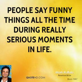 Mark Ruffalo - People say funny things all the time during really serious moments in life.