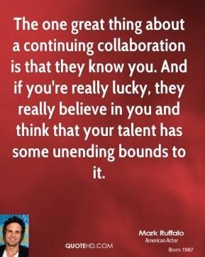 Mark Ruffalo - The one great thing about a continuing collaboration is that they know you. And if you're really lucky, they really believe in you and think that your talent has some unending bounds to it.
