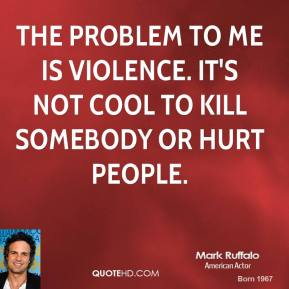 The problem to me is violence. It's not cool to kill somebody or hurt people.