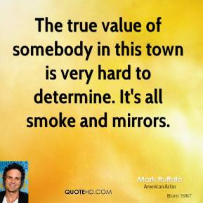 Mark Ruffalo - The true value of somebody in this town is very hard to determine. It's all smoke and mirrors.