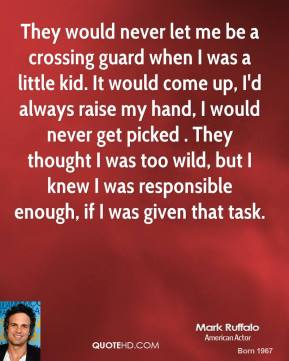Mark Ruffalo - They would never let me be a crossing guard when I was a little kid. It would come up, I'd always raise my hand, I would never get picked . They thought I was too wild, but I knew I was responsible enough, if I was given that task.