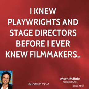 Mark Ruffalo  - I knew playwrights and stage directors before I ever knew filmmakers.