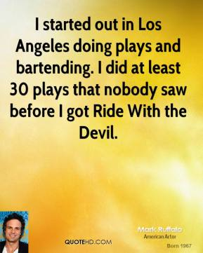 Mark Ruffalo  - I started out in Los Angeles doing plays and bartending. I did at least 30 plays that nobody saw before I got Ride With the Devil.