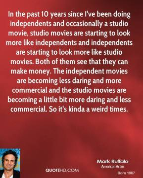 Mark Ruffalo  - In the past 10 years since I've been doing independents and occasionally a studio movie, studio movies are starting to look more like independents and independents are starting to look more like studio movies. Both of them see that they can make money. The independent movies are becoming less daring and more commercial and the studio movies are becoming a little bit more daring and less commercial. So it's kinda a weird times.