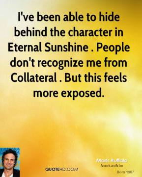 I've been able to hide behind the character in Eternal Sunshine . People don't recognize me from Collateral . But this feels more exposed.