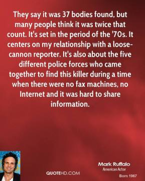 Mark Ruffalo  - They say it was 37 bodies found, but many people think it was twice that count. It's set in the period of the '70s. It centers on my relationship with a loose-cannon reporter. It's also about the five different police forces who came together to find this killer during a time when there were no fax machines, no Internet and it was hard to share information.