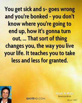 Mark Ruffalo  - You get sick and s- goes wrong and you're bonked - you don't know where you're going to end up, how it's gonna turn out, ... That sort of thing changes you, the way you live your life. It teaches you to take less and less for granted.