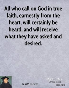 Martin Luther - All who call on God in true faith, earnestly from the heart, will certainly be heard, and will receive what they have asked and desired.