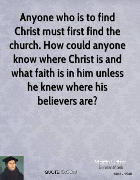 Martin Luther - Anyone who is to find Christ must first find the church. How could anyone know where Christ is and what faith is in him unless he knew where his believers are?