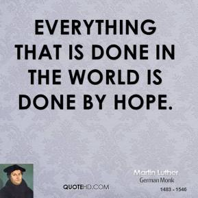 Martin Luther - Everything that is done in the world is done by hope.