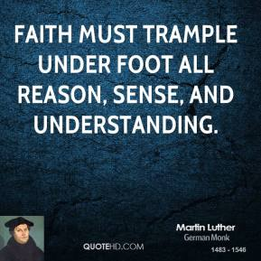 Faith must trample under foot all reason, sense, and understanding.