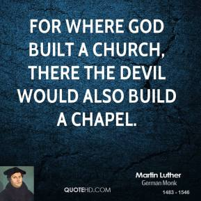 For where God built a church, there the Devil would also build a chapel.