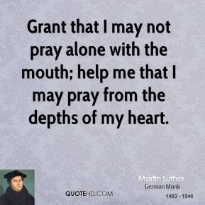 Grant that I may not pray alone with the mouth; help me that I may pray from the depths of my heart.