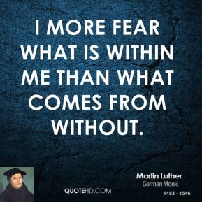 I more fear what is within me than what comes from without.