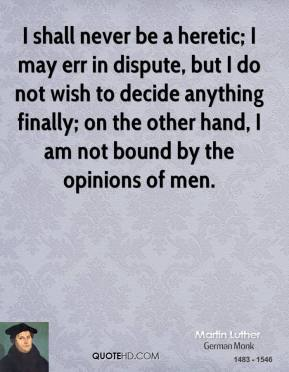 I shall never be a heretic; I may err in dispute, but I do not wish to decide anything finally; on the other hand, I am not bound by the opinions of men.