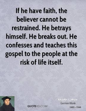 If he have faith, the believer cannot be restrained. He betrays himself. He breaks out. He confesses and teaches this gospel to the people at the risk of life itself.