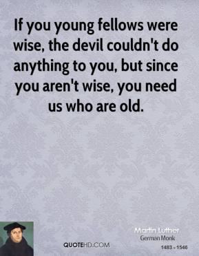 Martin Luther - If you young fellows were wise, the devil couldn't do anything to you, but since you aren't wise, you need us who are old.