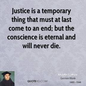 Martin Luther - Justice is a temporary thing that must at last come to an end; but the conscience is eternal and will never die.