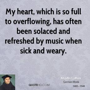 My heart, which is so full to overflowing, has often been solaced and refreshed by music when sick and weary.