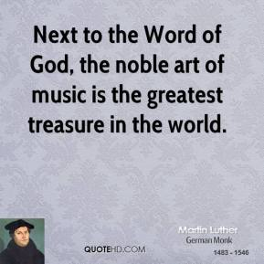 Martin Luther - Next to the Word of God, the noble art of music is the greatest treasure in the world.