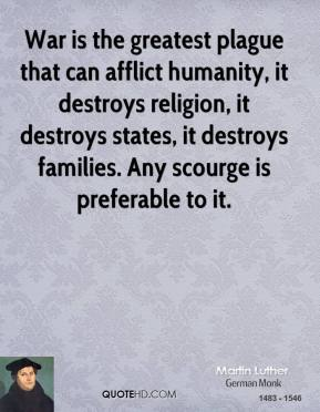 Martin Luther - War is the greatest plague that can afflict humanity, it destroys religion, it destroys states, it destroys families. Any scourge is preferable to it.