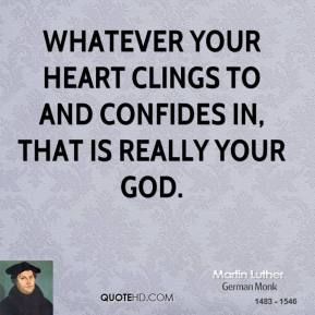 Martin Luther - Whatever your heart clings to and confides in, that is really your God.
