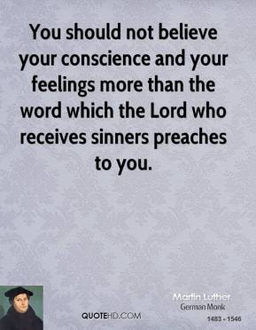 Martin Luther - You should not believe your conscience and your feelings more than the word which the Lord who receives sinners preaches to you.