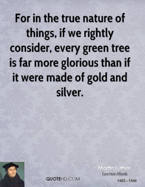 For in the true nature of things, if we rightly consider, every green tree is far more glorious than if it were made of gold and silver.