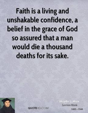 Martin Luther  - Faith is a living and unshakable confidence, a belief in the grace of God so assured that a man would die a thousand deaths for its sake.