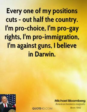 Michael Bloomberg - Every one of my positions cuts - out half the country. I'm pro-choice, I'm pro-gay rights, I'm pro-immigration, I'm against guns, I believe in Darwin.