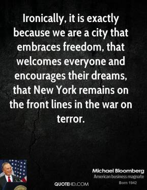 Ironically, it is exactly because we are a city that embraces freedom, that welcomes everyone and encourages their dreams, that New York remains on the front lines in the war on terror.