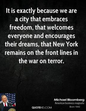 Michael Bloomberg - It is exactly because we are a city that embraces freedom, that welcomes everyone and encourages their dreams, that New York remains on the front lines in the war on terror.