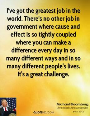 Michael Bloomberg - I've got the greatest job in the world. There's no other job in government where cause and effect is so tightly coupled where you can make a difference every day in so many different ways and in so many different people's lives. It's a great challenge.