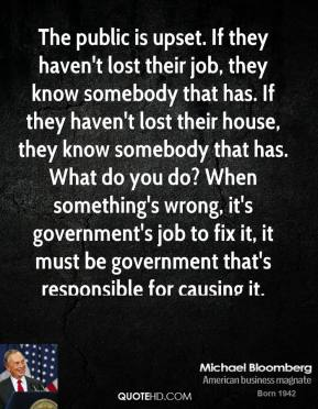 Michael Bloomberg - The public is upset. If they haven't lost their job, they know somebody that has. If they haven't lost their house, they know somebody that has. What do you do? When something's wrong, it's government's job to fix it, it must be government that's responsible for causing it.