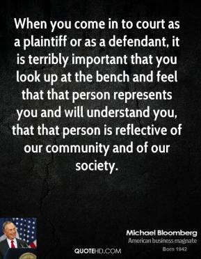Michael Bloomberg - When you come in to court as a plaintiff or as a defendant, it is terribly important that you look up at the bench and feel that that person represents you and will understand you, that that person is reflective of our community and of our society.