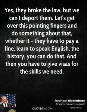 Michael Bloomberg - Yes, they broke the law, but we can't deport them. Let's get over this pointing fingers and do something about that, whether it - they have to pay a fine, learn to speak English, the history, you can do that. And then you have to give visas for the skills we need.
