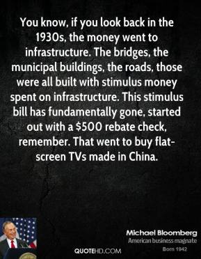 Michael Bloomberg - You know, if you look back in the 1930s, the money went to infrastructure. The bridges, the municipal buildings, the roads, those were all built with stimulus money spent on infrastructure. This stimulus bill has fundamentally gone, started out with a $500 rebate check, remember. That went to buy flat-screen TVs made in China.