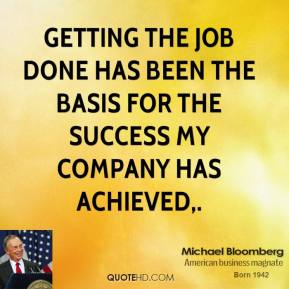 Michael Bloomberg  - Getting the job done has been the basis for the success my company has achieved.