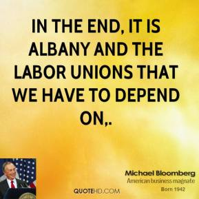 In the end, it is Albany and the labor unions that we have to depend on.
