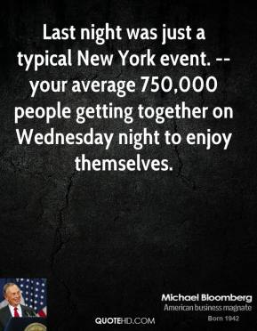 Michael Bloomberg  - Last night was just a typical New York event. -- your average 750,000 people getting together on Wednesday night to enjoy themselves.
