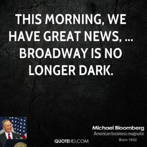 Michael Bloomberg  - This morning, we have great news, ... Broadway is no longer dark.