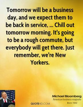Tomorrow will be a business day, and we expect them to be back in service, ... Chill out tomorrow morning. It's going to be a rough commute, but everybody will get there. Just remember, we're New Yorkers.
