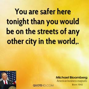 Michael Bloomberg  - You are safer here tonight than you would be on the streets of any other city in the world.