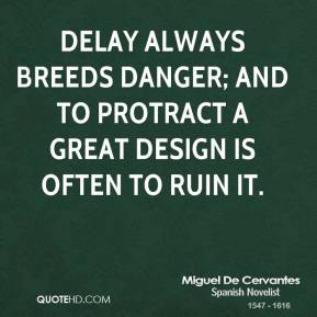 Miguel de Cervantes - Delay always breeds danger; and to protract a great design is often to ruin it.