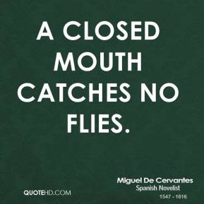 Miguel De Cervantes - A closed mouth catches no flies.