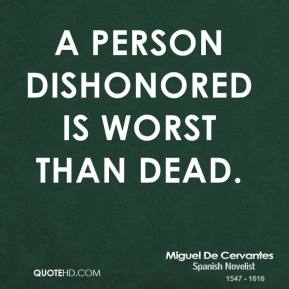 A person dishonored is worst than dead.
